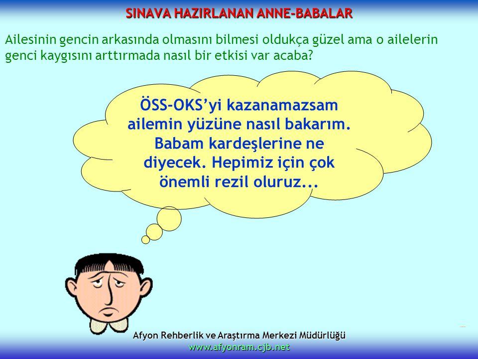 Afyon Rehberlik ve Araştırma Merkezi Müdürlüğü www.afyonram.cjb.net SINAVA HAZIRLANAN ANNE-BABALAR ÖSS-OKS'yi kazanamazsam ailemin yüzüne nasıl bakarı
