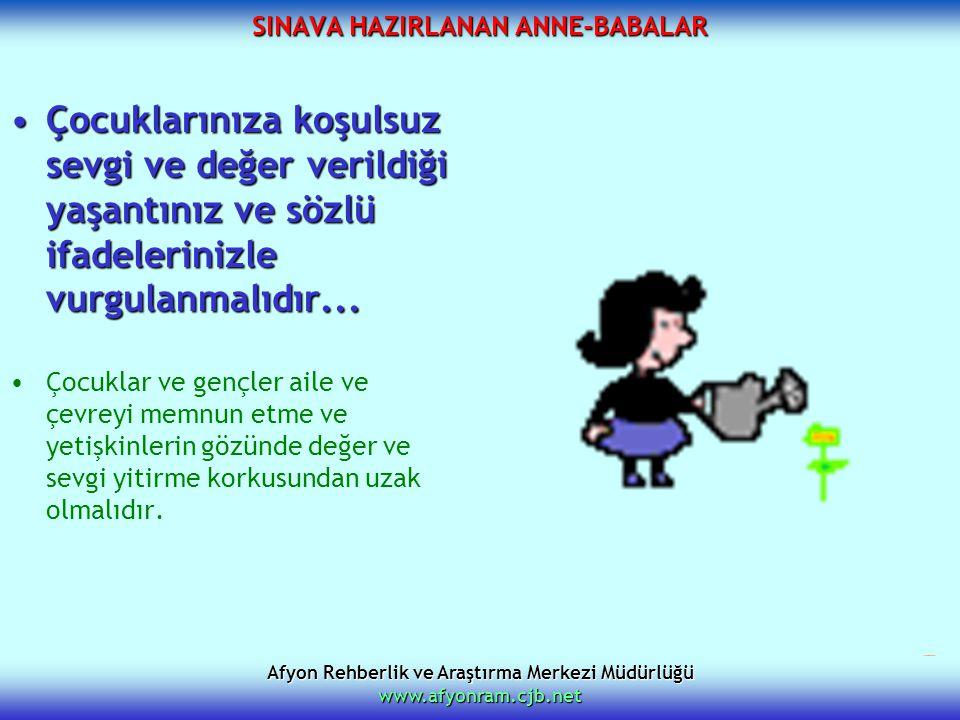 Afyon Rehberlik ve Araştırma Merkezi Müdürlüğü www.afyonram.cjb.net SINAVA HAZIRLANAN ANNE-BABALAR Çocuklarınıza koşulsuz sevgi ve değer verildiği yaş