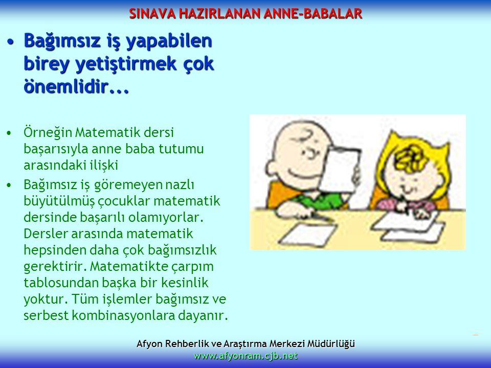 Afyon Rehberlik ve Araştırma Merkezi Müdürlüğü www.afyonram.cjb.net SINAVA HAZIRLANAN ANNE-BABALAR Bağımsız iş yapabilen birey yetiştirmek çok önemlid