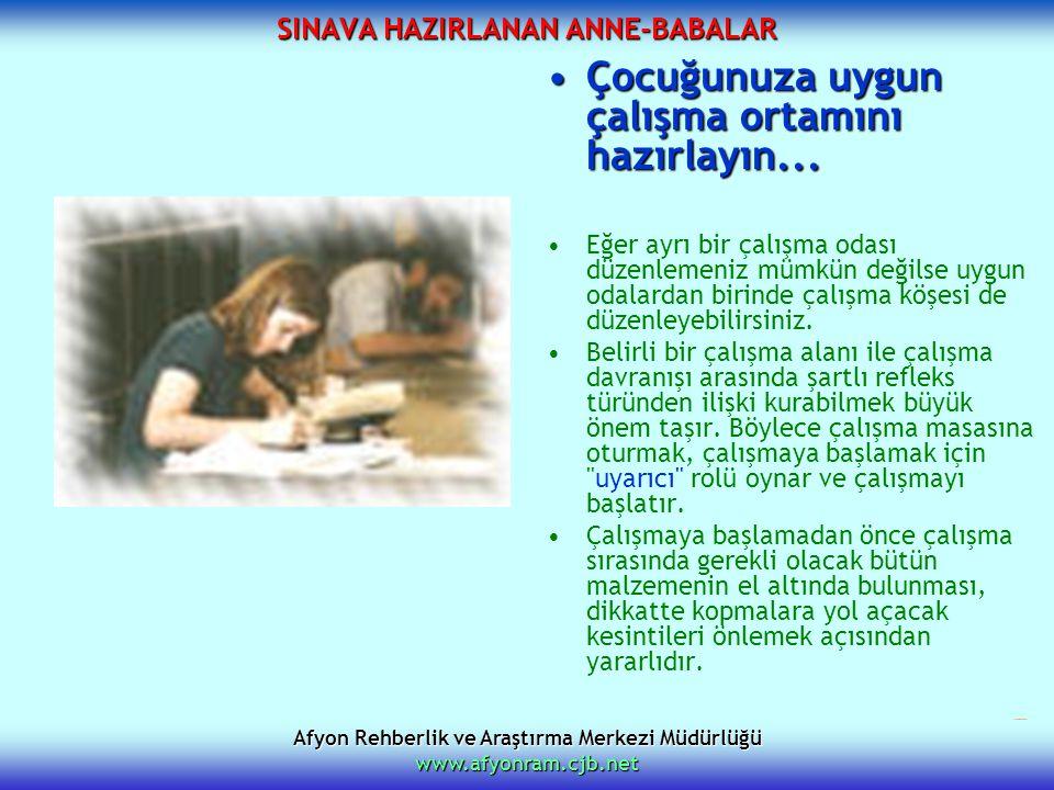 Afyon Rehberlik ve Araştırma Merkezi Müdürlüğü www.afyonram.cjb.net SINAVA HAZIRLANAN ANNE-BABALAR Çocuğunuza uygun çalışma ortamını hazırlayın...Çocu