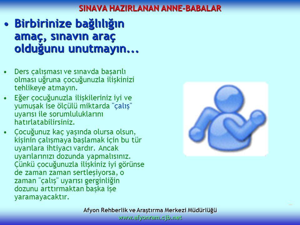 Afyon Rehberlik ve Araştırma Merkezi Müdürlüğü www.afyonram.cjb.net SINAVA HAZIRLANAN ANNE-BABALAR Birbirinize bağlılığın amaç, sınavın araç olduğunu