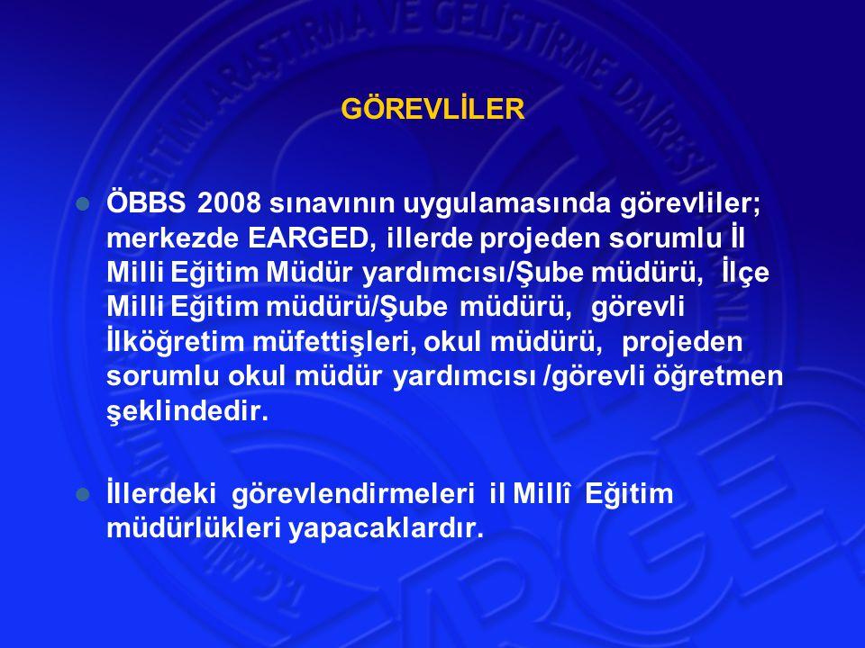 GÖREVLİLER ÖBBS 2008 sınavının uygulamasında görevliler; merkezde EARGED, illerde projeden sorumlu İl Milli Eğitim Müdür yardımcısı/Şube müdürü, İlçe