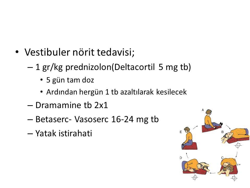 Vestibuler nörit tedavisi; – 1 gr/kg prednizolon(Deltacortil 5 mg tb) 5 gün tam doz Ardından hergün 1 tb azaltılarak kesilecek – Dramamine tb 2x1 – Betaserc- Vasoserc 16-24 mg tb – Yatak istirahati