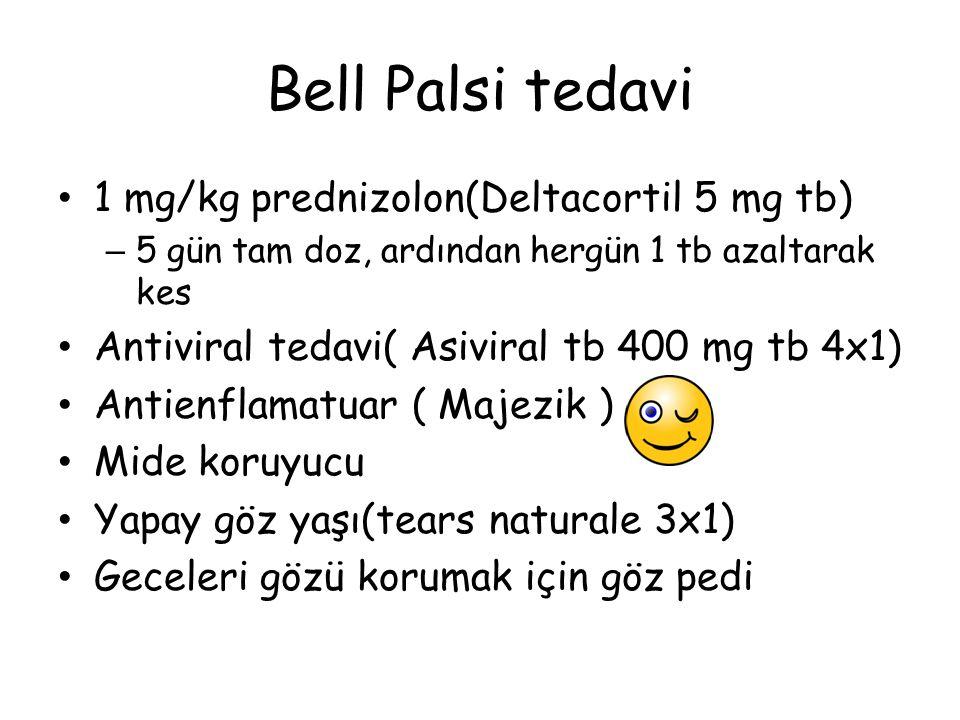 Bell Palsi tedavi 1 mg/kg prednizolon(Deltacortil 5 mg tb) – 5 gün tam doz, ardından hergün 1 tb azaltarak kes Antiviral tedavi( Asiviral tb 400 mg tb 4x1) Antienflamatuar ( Majezik ) Mide koruyucu Yapay göz yaşı(tears naturale 3x1) Geceleri gözü korumak için göz pedi