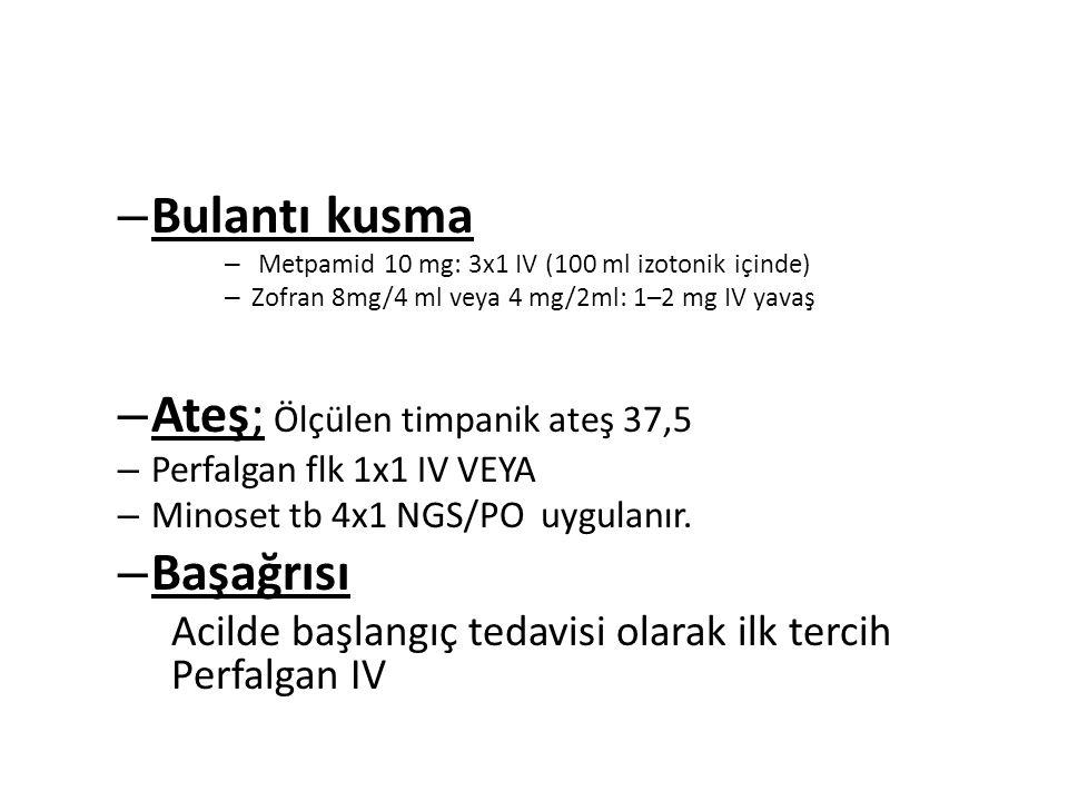 – Bulantı kusma – Metpamid 10 mg: 3x1 IV (100 ml izotonik içinde) – Zofran 8mg/4 ml veya 4 mg/2ml: 1–2 mg IV yavaş – Ateş; Ölçülen timpanik ateş 37,5 – Perfalgan flk 1x1 IV VEYA – Minoset tb 4x1 NGS/PO uygulanır.