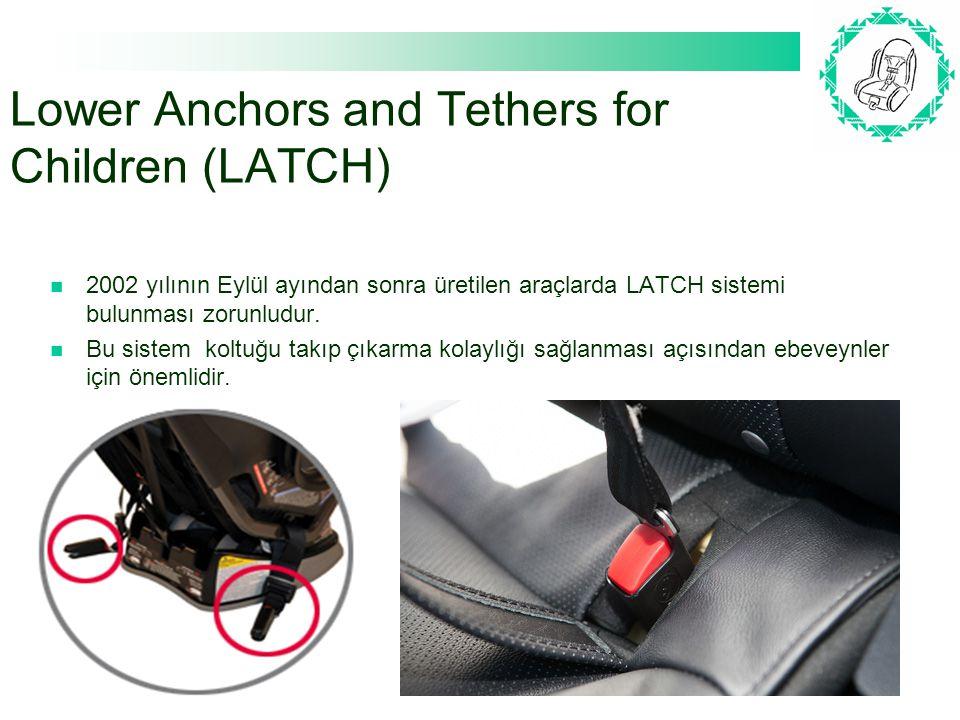Lower Anchors and Tethers for Children (LATCH) 2002 yılının Eylül ayından sonra üretilen araçlarda LATCH sistemi bulunması zorunludur. Bu sistem koltu