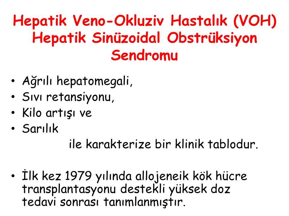 Hepatik Veno-Okluziv Hastalık (VOH) Hepatik Sinüzoidal Obstrüksiyon Sendromu Ağrılı hepatomegali, Sıvı retansiyonu, Kilo artışı ve Sarılık ile karakte