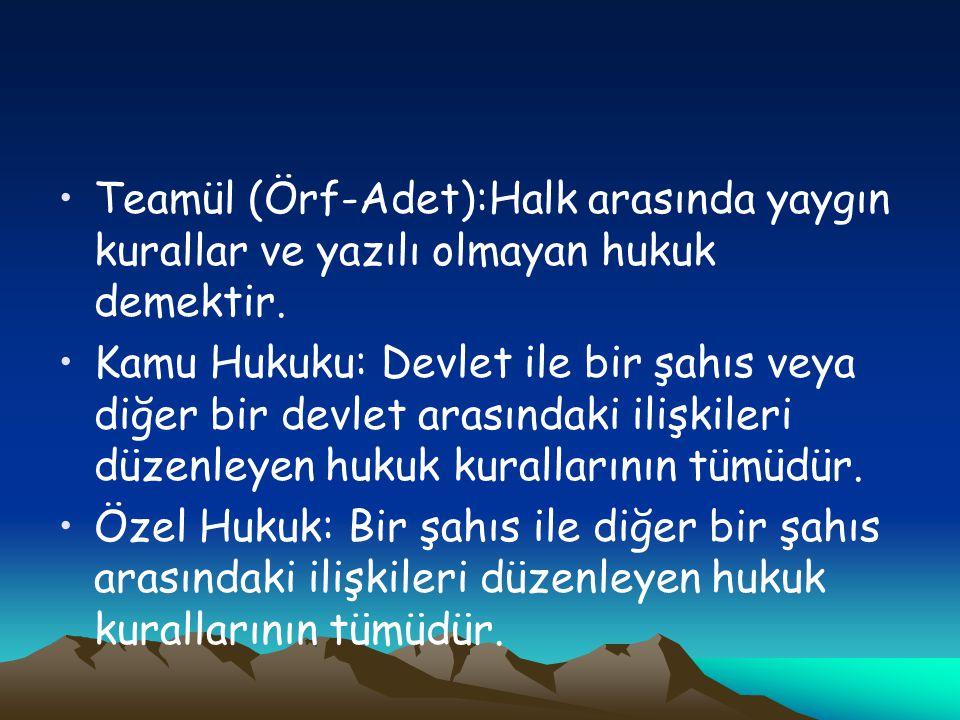 Teamül (Örf-Adet):Halk arasında yaygın kurallar ve yazılı olmayan hukuk demektir. Kamu Hukuku: Devlet ile bir şahıs veya diğer bir devlet arasındaki i