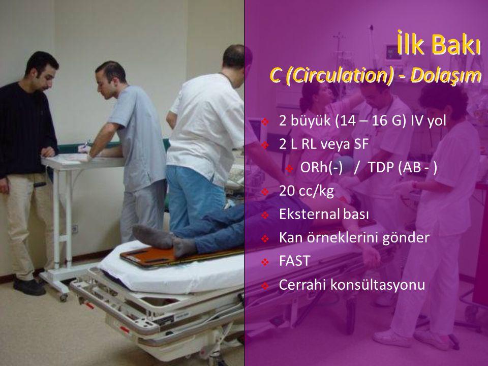 İlk Bakı C (Circulation) - Dolaşım  2 büyük (14 – 16 G) IV yol  2 L RL veya SF  ORh(-) / TDP (AB - )  20 cc/kg  Eksternal bası  Kan örneklerini