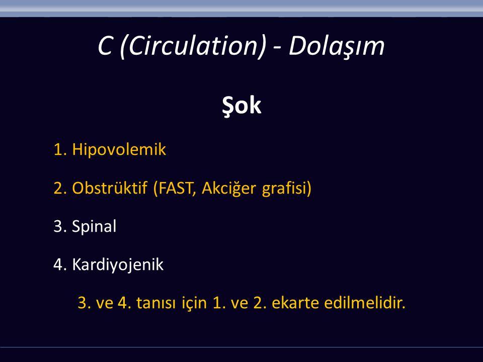 Şok 1. Hipovolemik 2. Obstrüktif (FAST, Akciğer grafisi) 3. Spinal 4. Kardiyojenik 3. ve 4. tanısı için 1. ve 2. ekarte edilmelidir. C (Circulation) -