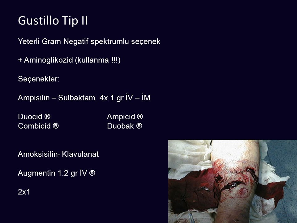 Gustillo Tip II Yeterli Gram Negatif spektrumlu seçenek + Aminoglikozid (kullanma !!!) Seçenekler: Ampisilin – Sulbaktam 4x 1 gr İV – İM Duocid ®Ampic
