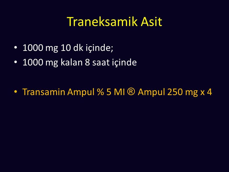 Traneksamik Asit 1000 mg 10 dk içinde; 1000 mg kalan 8 saat içinde Transamin Ampul % 5 MI ® Ampul 250 mg x 4