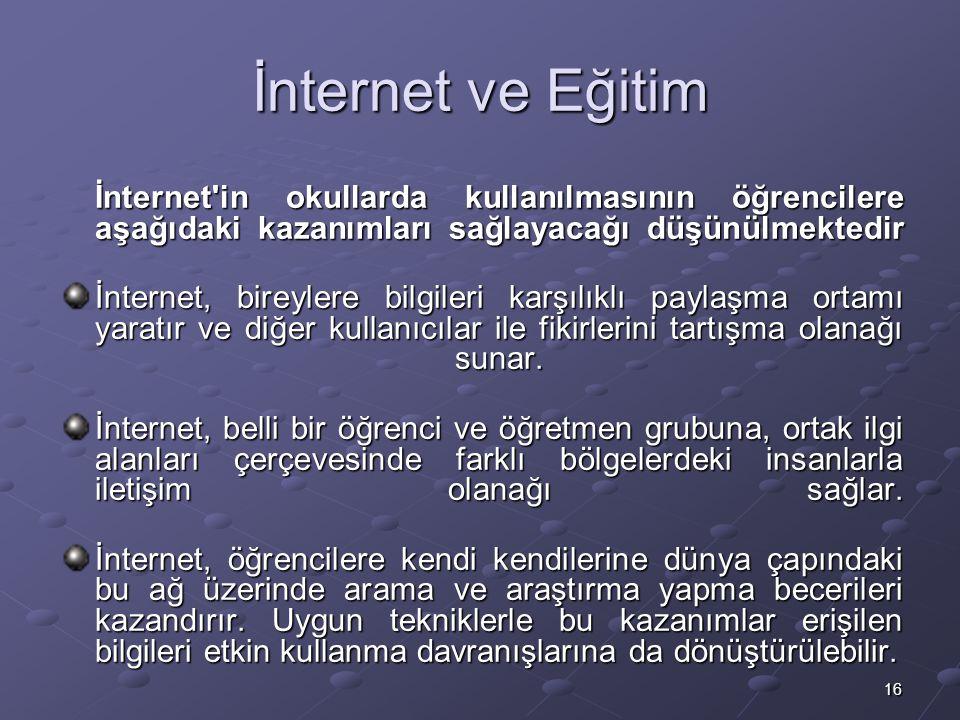 16 İnternet ve Eğitim İnternet in okullarda kullanılmasının öğrencilere aşağıdaki kazanımları sağlayacağı düşünülmektedir İnternet in okullarda kullanılmasının öğrencilere aşağıdaki kazanımları sağlayacağı düşünülmektedir İnternet, bireylere bilgileri karşılıklı paylaşma ortamı yaratır ve diğer kullanıcılar ile fikirlerini tartışma olanağı sunar.
