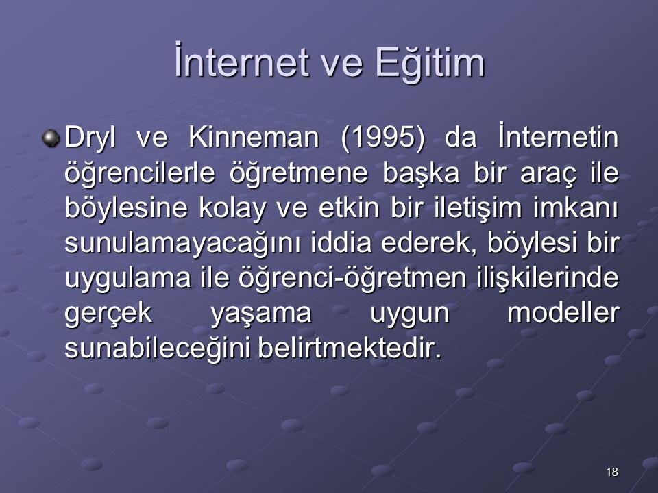 18 İnternet ve Eğitim Dryl ve Kinneman (1995) da İnternetin öğrencilerle öğretmene başka bir araç ile böylesine kolay ve etkin bir iletişim imkanı sunulamayacağını iddia ederek, böylesi bir uygulama ile öğrenci-öğretmen ilişkilerinde gerçek yaşama uygun modeller sunabileceğini belirtmektedir.