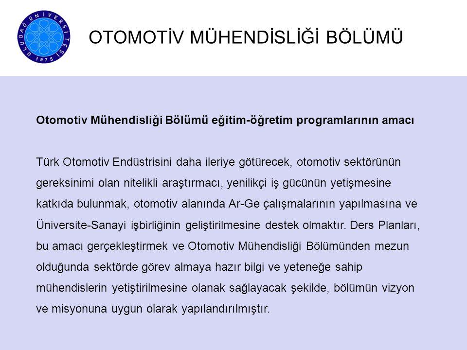 OTOMOTİV MÜHENDİSLİĞİ BÖLÜMÜ Otomotiv Mühendisliği Bölümü eğitim-öğretim programlarının amacı Türk Otomotiv Endüstrisini daha ileriye götürecek, otomo
