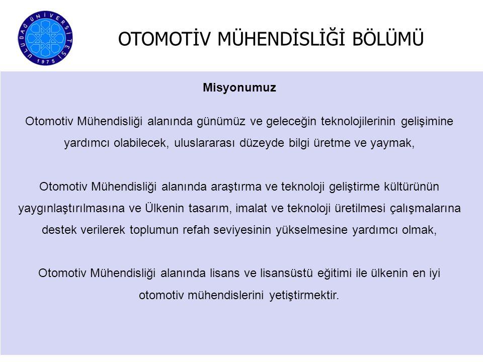 OTOMOTİV MÜHENDİSLİĞİ BÖLÜMÜ Otomotiv Mühendisliği Bölümü eğitim-öğretim programlarının amacı Türk Otomotiv Endüstrisini daha ileriye götürecek, otomotiv sektörünün gereksinimi olan nitelikli araştırmacı, yenilikçi iş gücünün yetişmesine katkıda bulunmak, otomotiv alanında Ar-Ge çalışmalarının yapılmasına ve Üniversite-Sanayi işbirliğinin geliştirilmesine destek olmaktır.