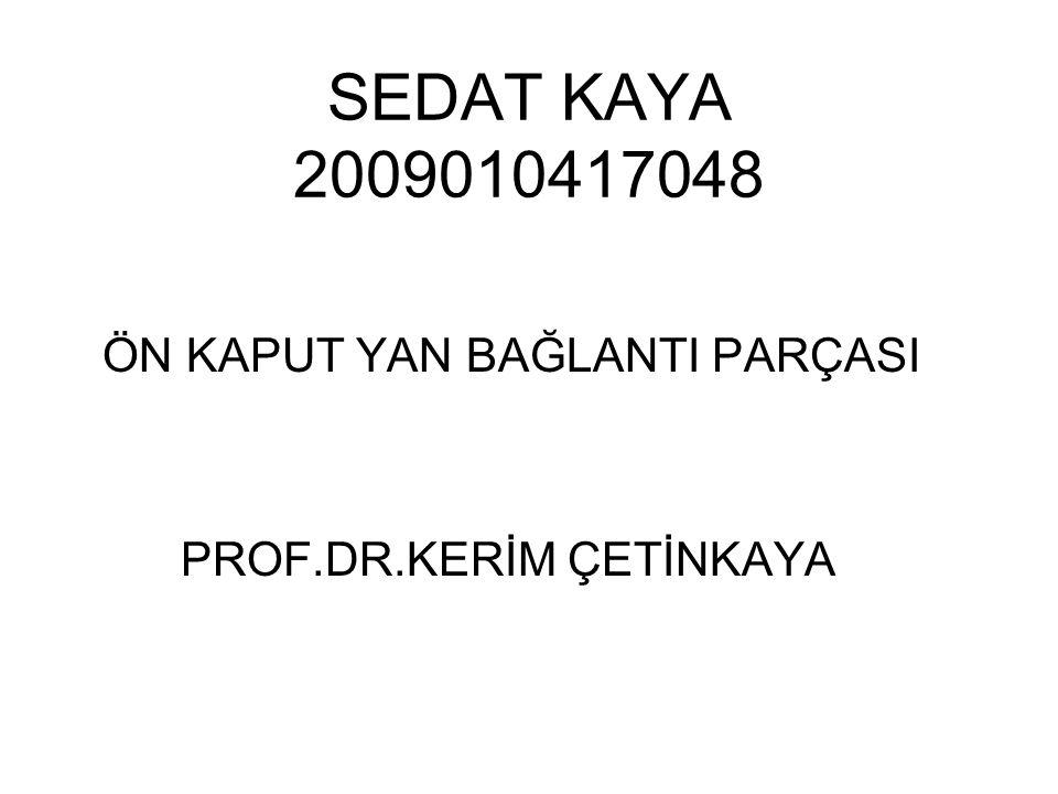 SEDAT KAYA 2009010417048 ÖN KAPUT YAN BAĞLANTI PARÇASI PROF.DR.KERİM ÇETİNKAYA