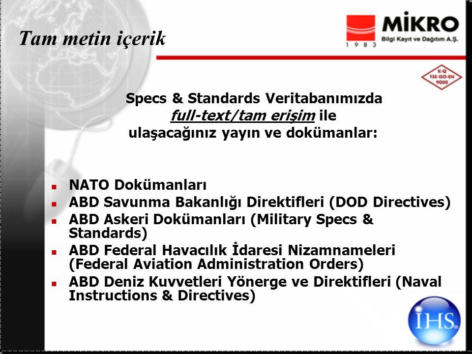 Tam metin içerik Specs & Standards Veritabanımızda full-text/tam erişim ile ulaşacağınız yayın ve dokümanlar: NATO Dokümanları ABD Savunma Bakanlığı Direktifleri (DOD Directives) ABD Askeri Dokümanları (Military Specs & Standards) ABD Federal Havacılık İdaresi Nizamnameleri (Federal Aviation Administration Orders) ABD Deniz Kuvvetleri Yönerge ve Direktifleri (Naval Instructions & Directives)