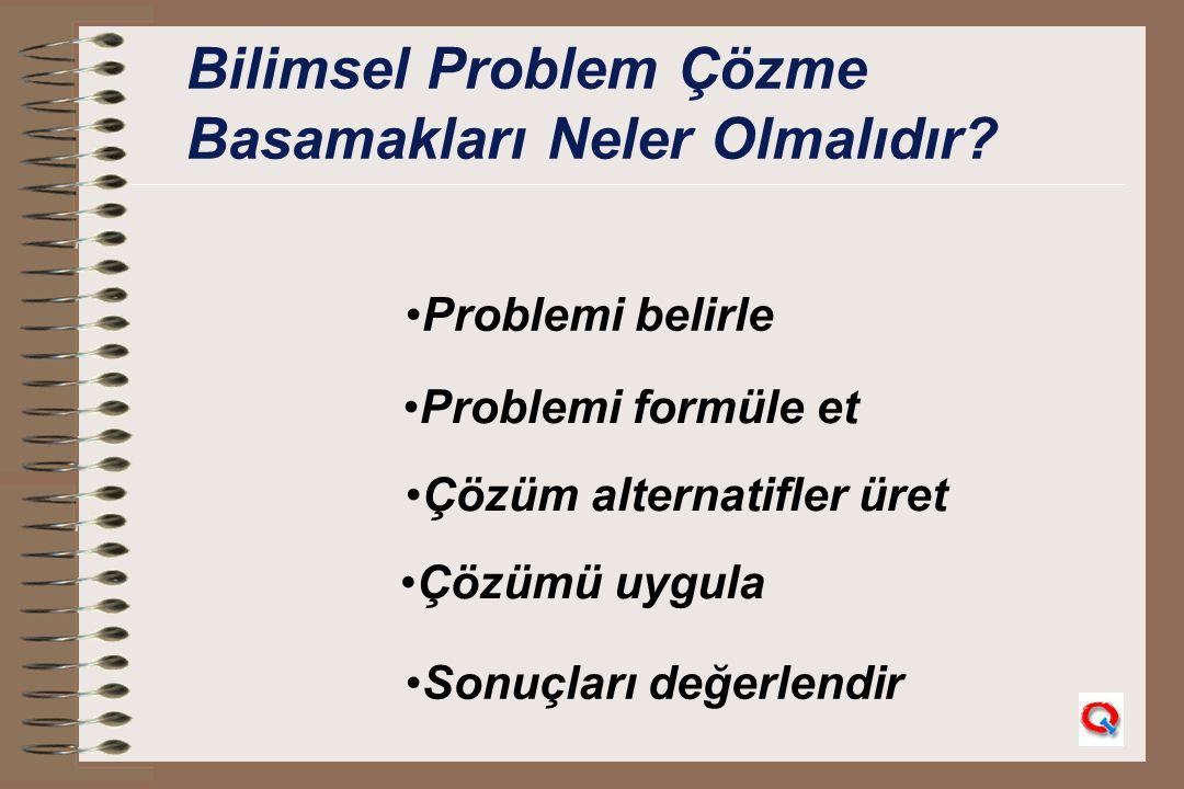 Bilimsel Problem Çözme Basamakları Neler Olmalıdır? Problemi belirle Problemi formüle et Çözüm alternatifler üret Çözümü uygula Sonuçları değerlendir