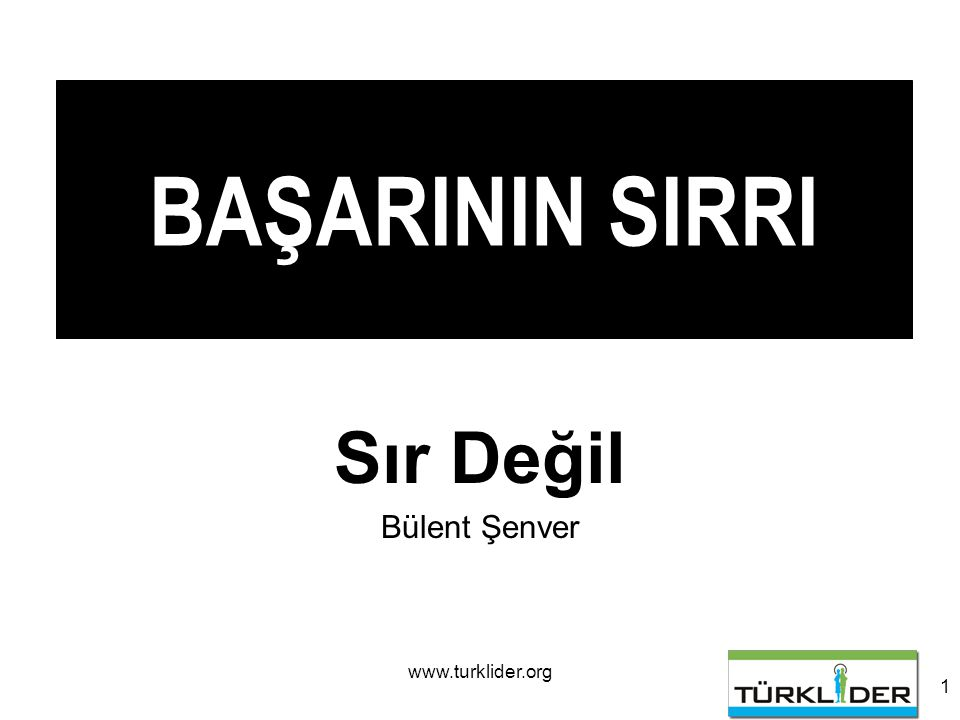 www.turklider.org 1 BAŞARININ SIRRI Sır Değil Bülent Şenver
