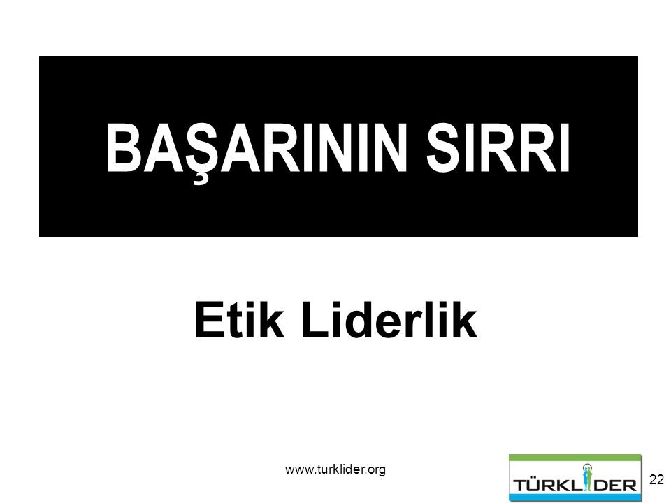 www.turklider.org 22 BAŞARININ SIRRI Etik Liderlik
