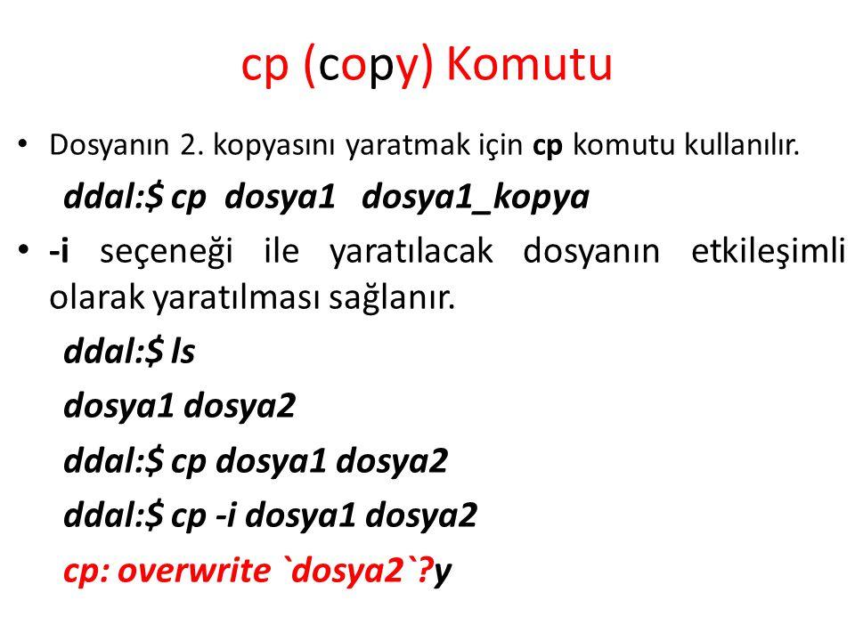 cp (copy) Komutu Dosyanın 2. kopyasını yaratmak için cp komutu kullanılır. ddal:$ cp dosya1 dosya1_kopya -i seçeneği ile yaratılacak dosyanın etkileşi