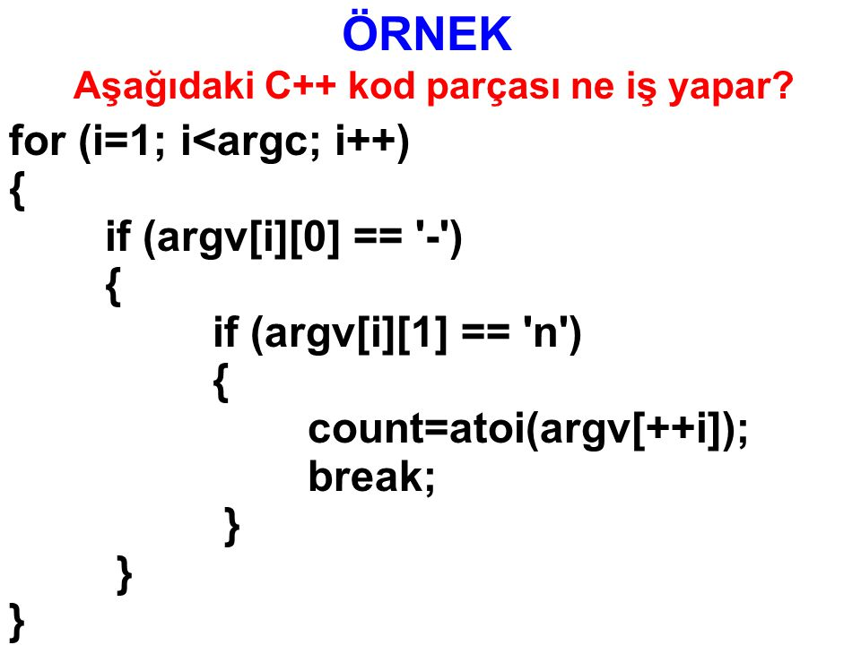 ÖRNEK for (i=1; i<argc; i++) { if (argv[i][0] == - ) { if (argv[i][1] == n ) { count=atoi(argv[++i]); break; } Aşağıdaki C++ kod parçası ne iş yapar?