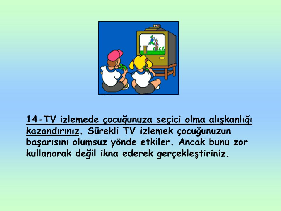14-TV izlemede çocuğunuza seçici olma alışkanlığı kazandırınız. Sürekli TV izlemek çocuğunuzun başarısını olumsuz yönde etkiler. Ancak bunu zor kullan