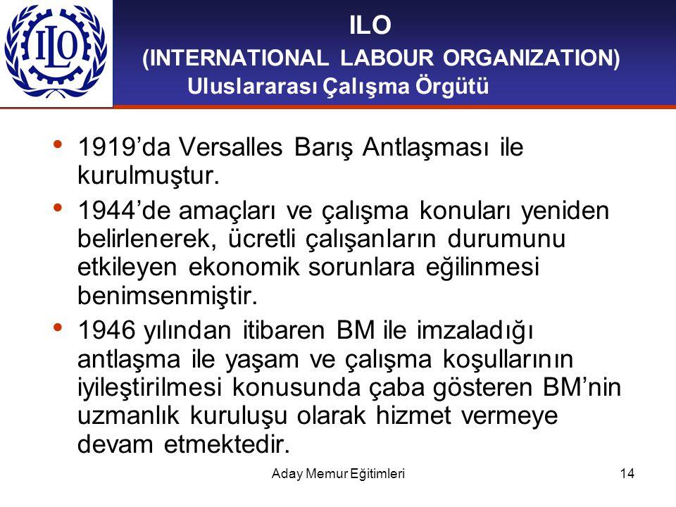 Aday Memur Eğitimleri14 ILO (INTERNATIONAL LABOUR ORGANIZATION) Uluslararası Çalışma Örgütü 1919'da Versalles Barış Antlaşması ile kurulmuştur. 1944'd
