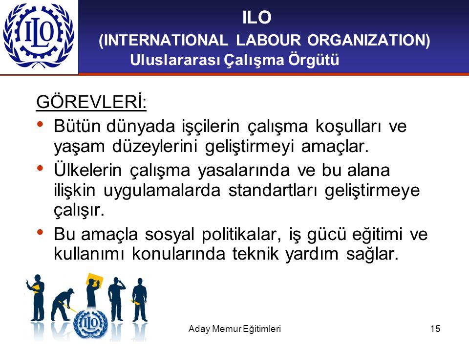 Aday Memur Eğitimleri15 ILO (INTERNATIONAL LABOUR ORGANIZATION) Uluslararası Çalışma Örgütü GÖREVLERİ: Bütün dünyada işçilerin çalışma koşulları ve ya