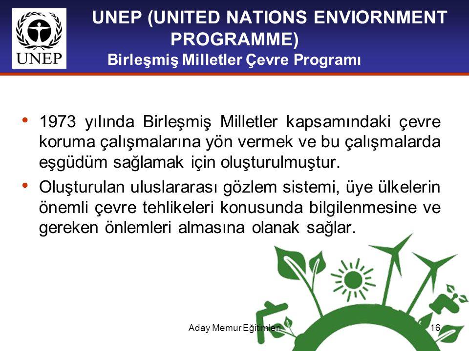 Aday Memur Eğitimleri16 UNEP (UNITED NATIONS ENVIORNMENT PROGRAMME) Birleşmiş Milletler Çevre Programı 1973 yılında Birleşmiş Milletler kapsamındaki ç