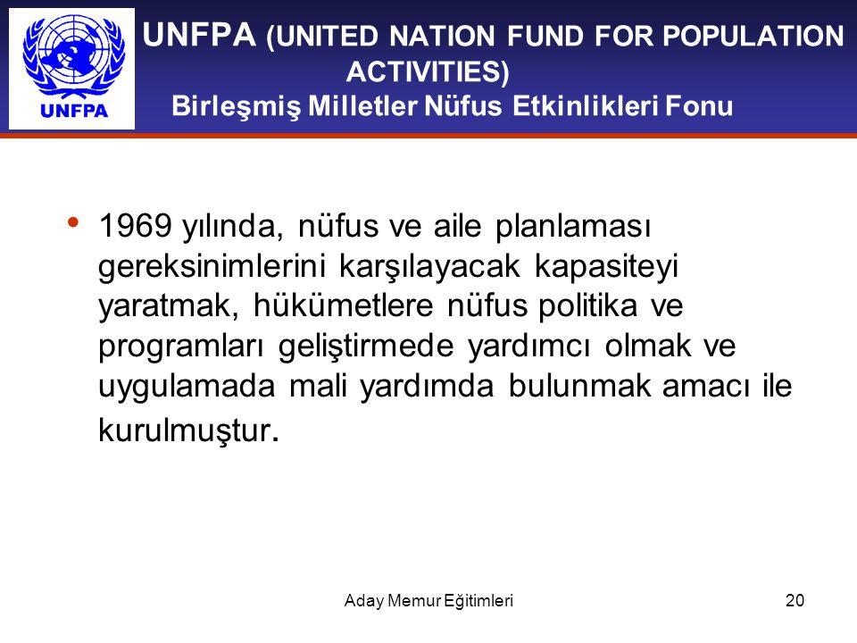 Aday Memur Eğitimleri20 UNFPA (UNITED NATION FUND FOR POPULATION ACTIVITIES) Birleşmiş Milletler Nüfus Etkinlikleri Fonu 1969 yılında, nüfus ve aile p