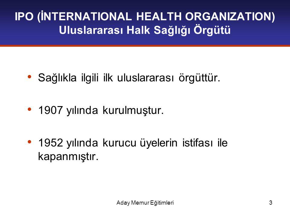Aday Memur Eğitimleri3 IPO (İNTERNATIONAL HEALTH ORGANIZATION) Uluslararası Halk Sağlığı Örgütü Sağlıkla ilgili ilk uluslararası örgüttür. 1907 yılınd