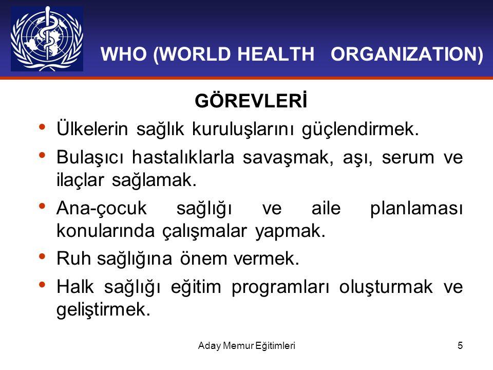 Aday Memur Eğitimleri5 WHO (WORLD HEALTH ORGANIZATION) GÖREVLERİ Ülkelerin sağlık kuruluşlarını güçlendirmek. Bulaşıcı hastalıklarla savaşmak, aşı, s