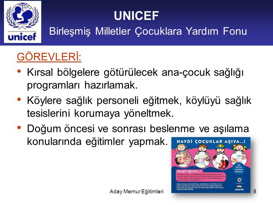 Aday Memur Eğitimleri8 UNICEF Birleşmiş Milletler Çocuklara Yardım Fonu GÖREVLERİ: Kırsal bölgelere götürülecek ana-çocuk sağlığı programları hazırlam