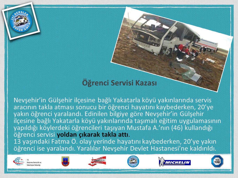 Öğrenci Servisi Kazası Nevşehir'in Gülşehir ilçesine bağlı Yakatarla köyü yakınlarında servis aracının takla atması sonucu bir öğrenci hayatını kaybed
