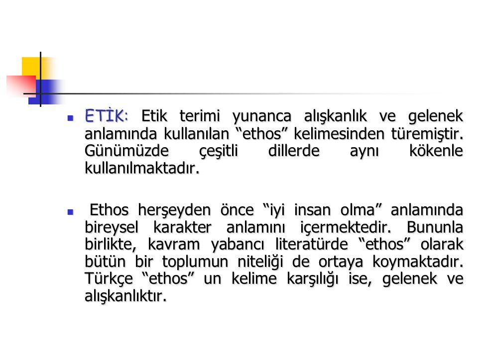 ETİK: Etik terimi yunanca alışkanlık ve gelenek anlamında kullanılan ethos kelimesinden türemiştir.