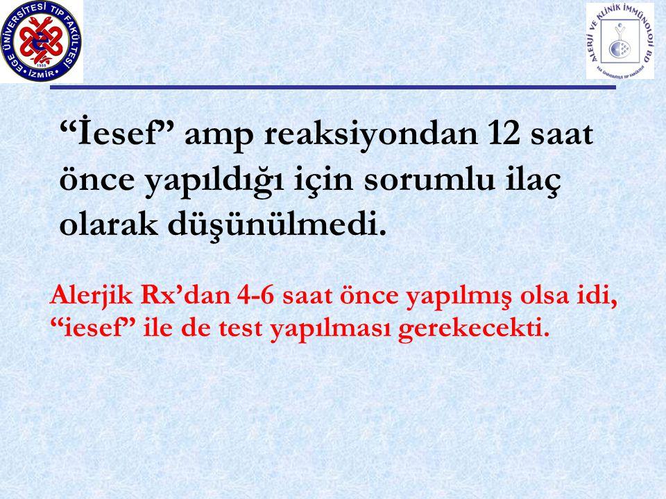 İesef amp reaksiyondan 12 saat önce yapıldığı için sorumlu ilaç olarak düşünülmedi.