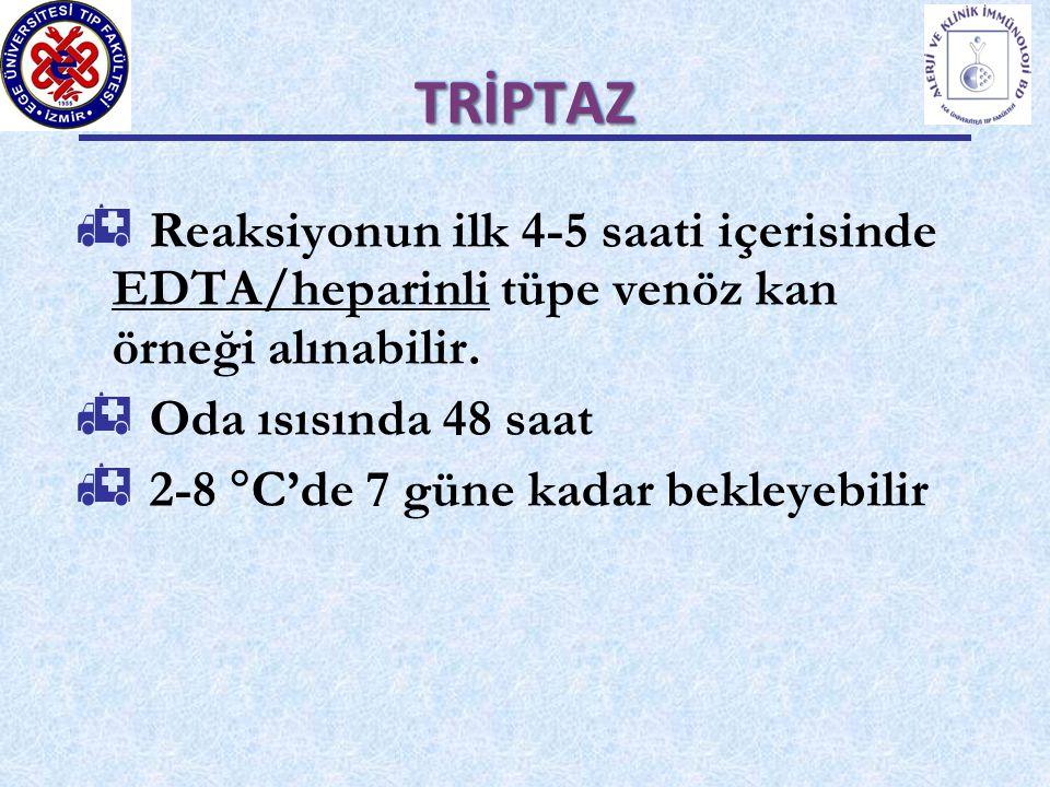 TRİPTAZ  Reaksiyonun ilk 4-5 saati içerisinde EDTA/heparinli tüpe venöz kan örneği alınabilir.