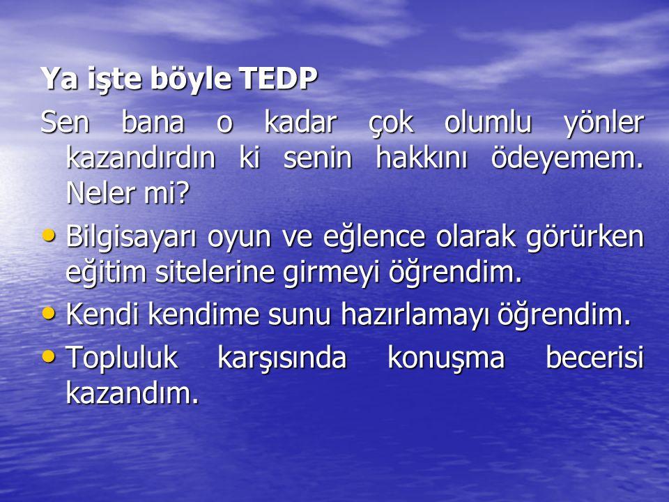 Ya işte böyle TEDP Ya işte böyle TEDP Sen bana o kadar çok olumlu yönler kazandırdın ki senin hakkını ödeyemem. Neler mi? Sen bana o kadar çok olumlu