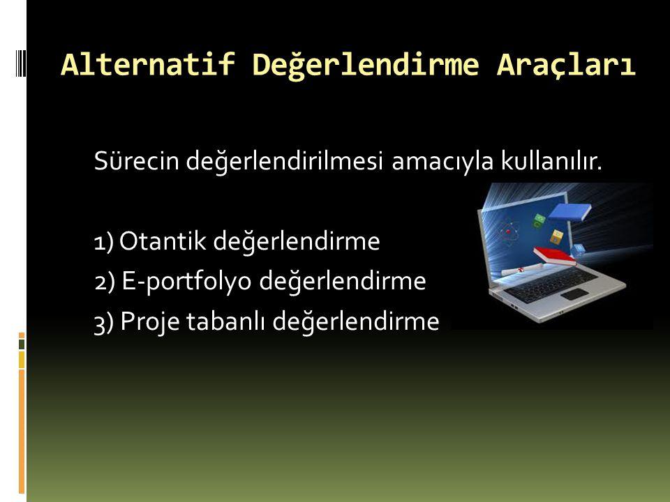 Alternatif Değerlendirme Araçları Sürecin değerlendirilmesi amacıyla kullanılır. 1) Otantik değerlendirme 2) E-portfolyo değerlendirme 3) Proje tabanl