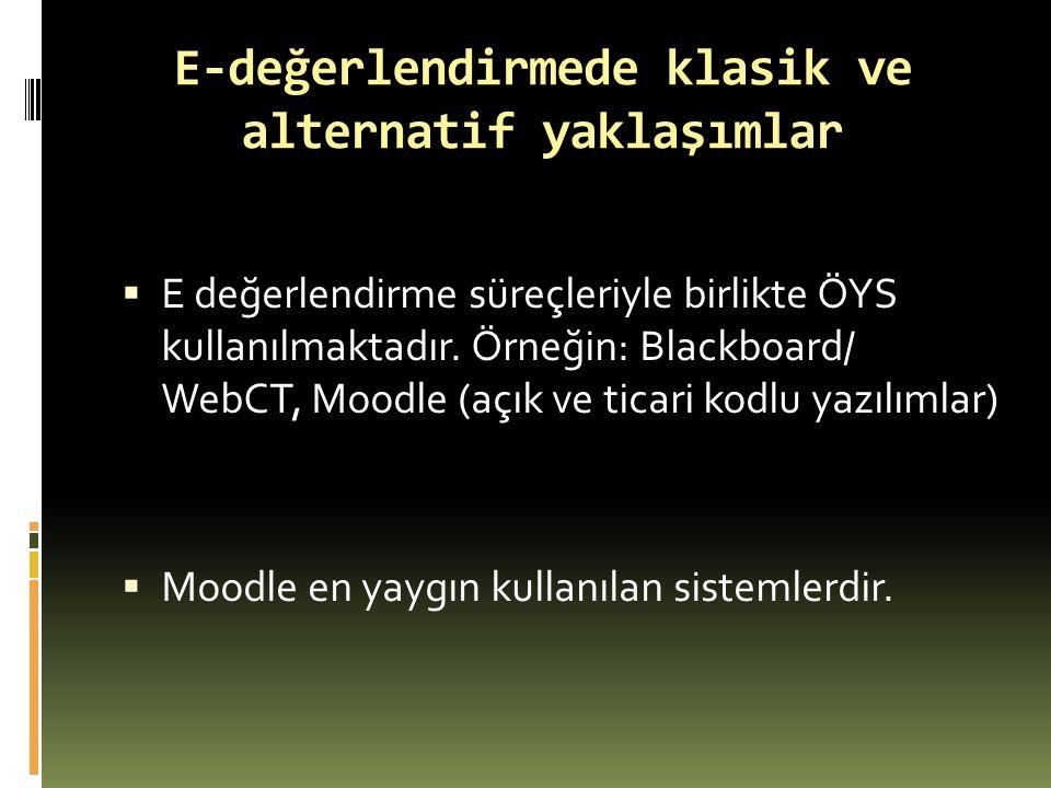 E-değerlendirmede klasik ve alternatif yaklaşımlar  E değerlendirme süreçleriyle birlikte ÖYS kullanılmaktadır. Örneğin: Blackboard/ WebCT, Moodle (a