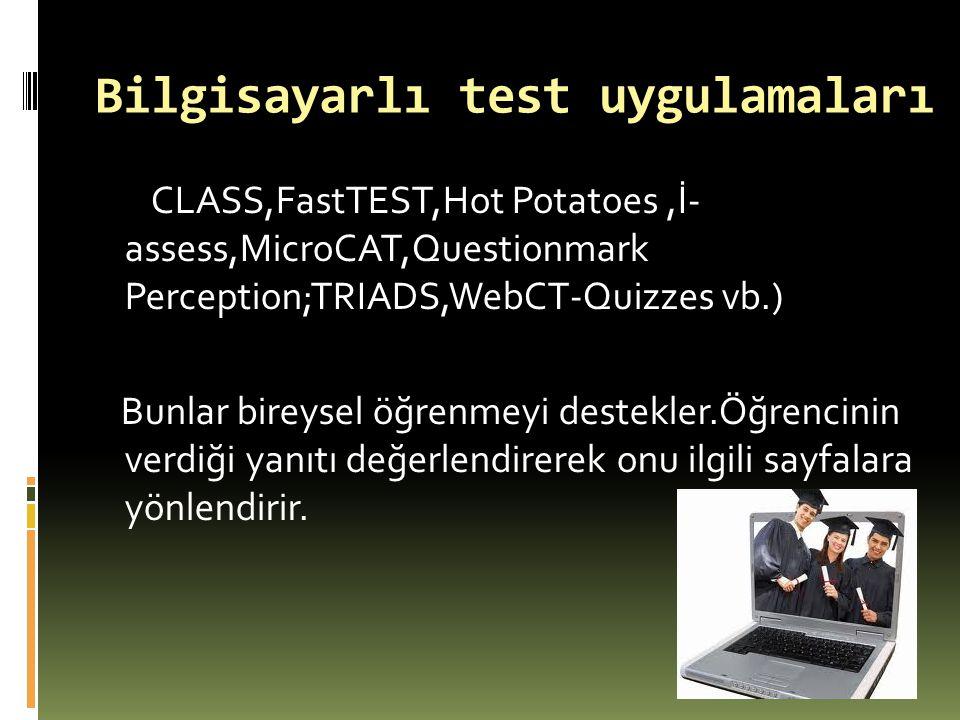 Bilgisayarlı test uygulamaları CLASS,FastTEST,Hot Potatoes,İ- assess,MicroCAT,Questionmark Perception;TRIADS,WebCT-Quizzes vb.) Bunlar bireysel öğrenm