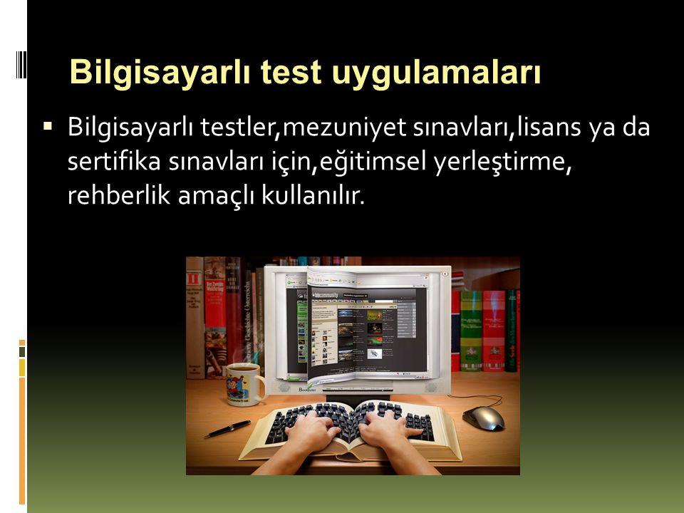  Bilgisayarlı testler,mezuniyet sınavları,lisans ya da sertifika sınavları için,eğitimsel yerleştirme, rehberlik amaçlı kullanılır. Bilgisayarlı test