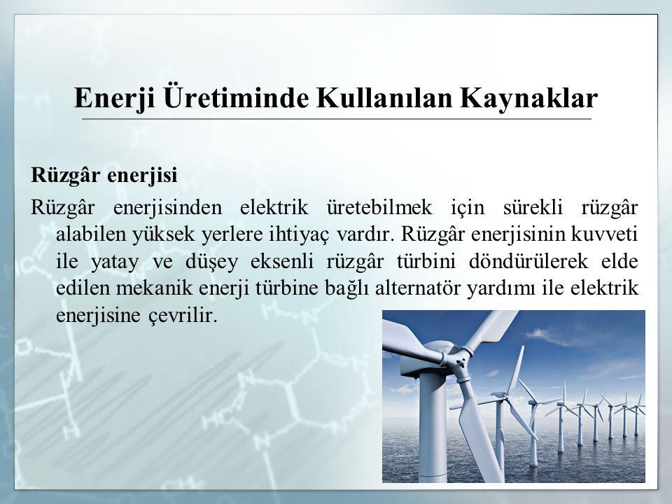Enerji Üretiminde Kullanılan Kaynaklar Rüzgâr enerjisi Rüzgâr enerjisinden elektrik üretebilmek için sürekli rüzgâr alabilen yüksek yerlere ihtiyaç va