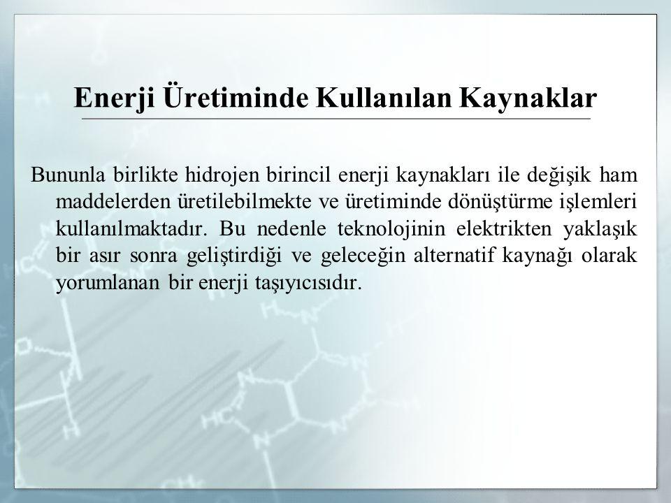 Enerji Üretiminde Kullanılan Kaynaklar Bununla birlikte hidrojen birincil enerji kaynakları ile değişik ham maddelerden üretilebilmekte ve üretiminde