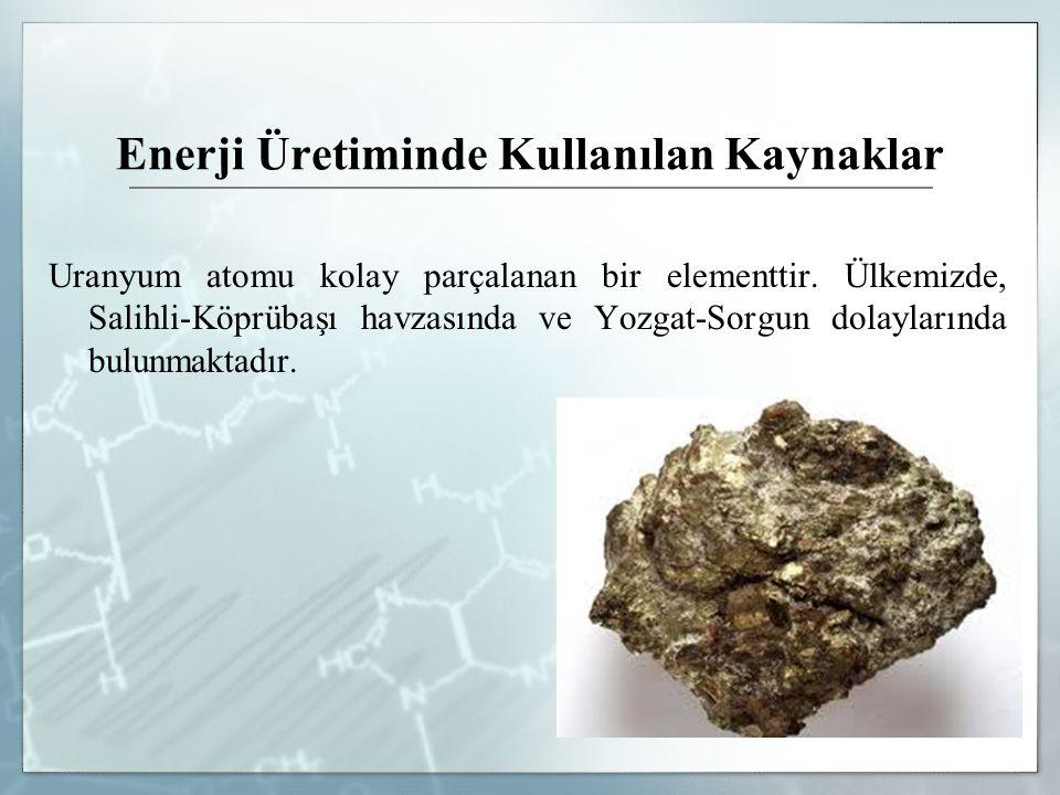 Enerji Üretiminde Kullanılan Kaynaklar Uranyum atomu kolay parçalanan bir elementtir. Ülkemizde, Salihli-Köprübaşı havzasında ve Yozgat-Sorgun dolayla