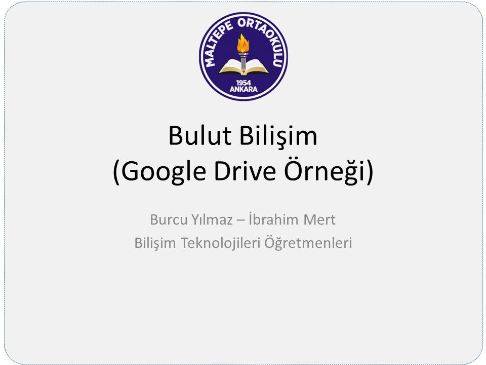 Bulut Bilişim (Google Drive Örneği) Burcu Yılmaz – İbrahim Mert Bilişim Teknolojileri Öğretmenleri