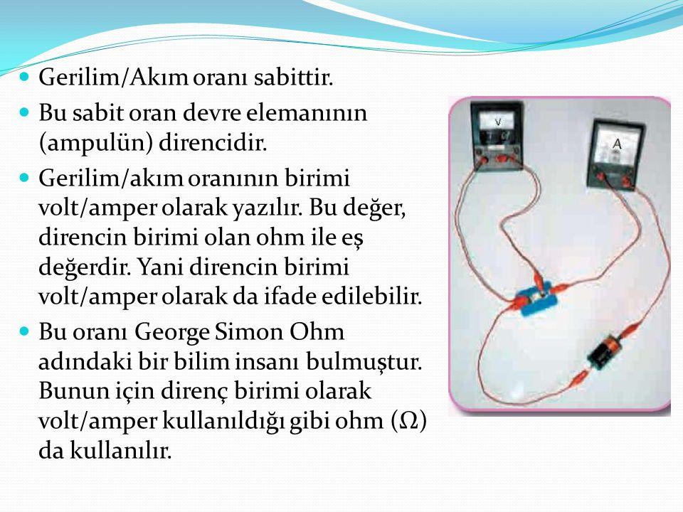 Gerilim/Akım oranı sabittir. Bu sabit oran devre elemanının (ampulün) direncidir. Gerilim/akım oranının birimi volt/amper olarak yazılır. Bu değer, di