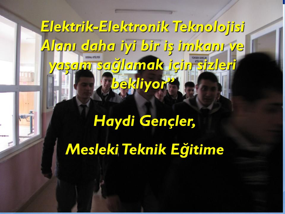 Elektrik-Elektronik Teknolojisi Alanı daha iyi bir iş imkanı ve yaşam sa ğ lamak için sizleri bekliyor Haydi Gençler, Mesleki Teknik E ğ itime